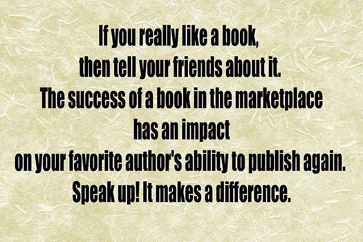 If you really like a book, then tell your friends about it. The success of a book in the marketplace has an impact on your favourite author's ability to publish again. Speak up! It makes a difference.